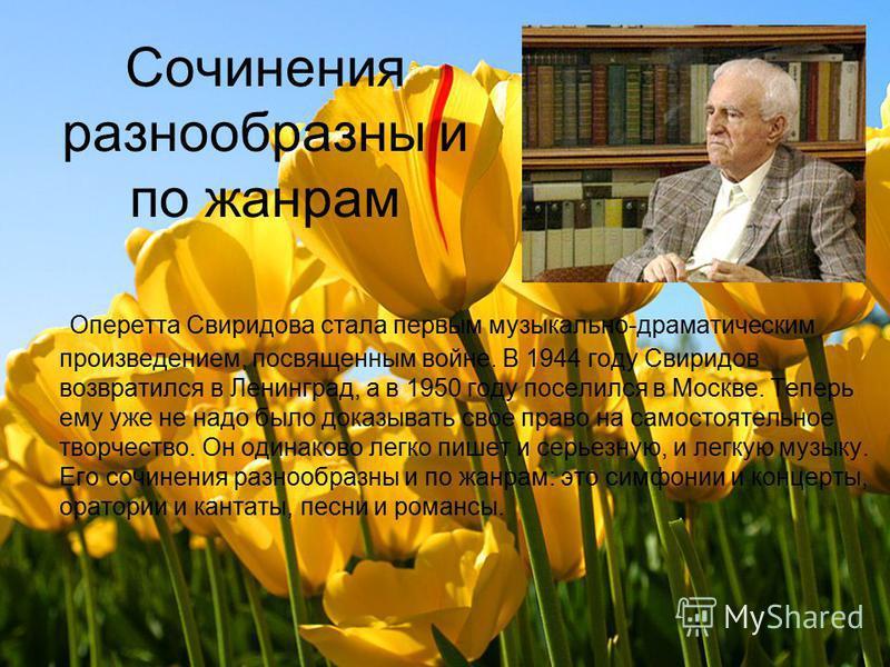 Сочинения разнообразны и по жанрам Оперетта Свиридова стала первым музыкально-драматическим произведением, посвященным войне. В 1944 году Свиридов возвратился в Ленинград, а в 1950 году поселился в Москве. Теперь ему уже не надо было доказывать свое