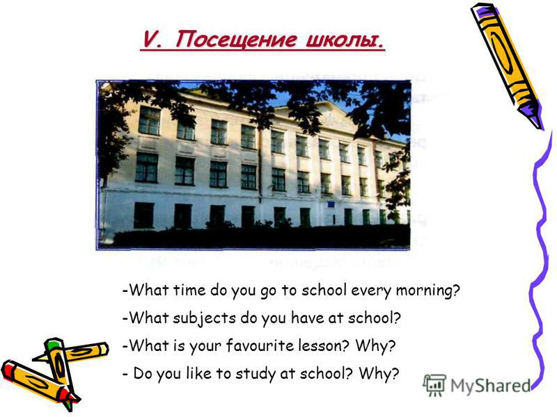 -What time do you go to school every morning? -What subjects do you have at school? -What is your favourite lesson? Why? - Do you like to study at school? Why? V. Посещение школы.