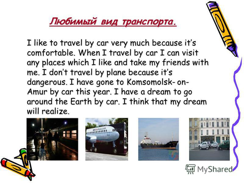 Любимый вид транспорта. I like to travel by car very much because its comfortable. When I travel by car I can visit any places which I like and take my friends with me. I dont travel by plane because its dangerous. I have gone to Komsomolsk- on- Amur