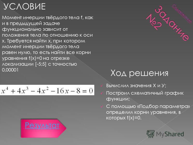 УСЛОВИЕ Ход решения Момент инерции твёрдого тела f, как и в предыдущей задаче функционально зависит от положения тела по отношению к оси x. Требуется найти x, при котором момент инерции твёрдого тела равен нулю, то есть найти все корни уравнения f(x)