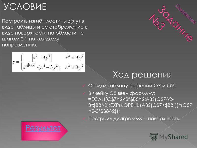 УСЛОВИЕ Ход решения Построить изгиб пластины z(x,y) в виде таблицы и ее отображение в виде поверхности на области с шагом 0,1 по каждому направлению. Создал таблицу значений ОХ и ОУ; В ячейку С8 ввел формулу: =ЕСЛИ(C$7^2<3*$B8^2;ABS(C$7^2- 3*$B8^2);E