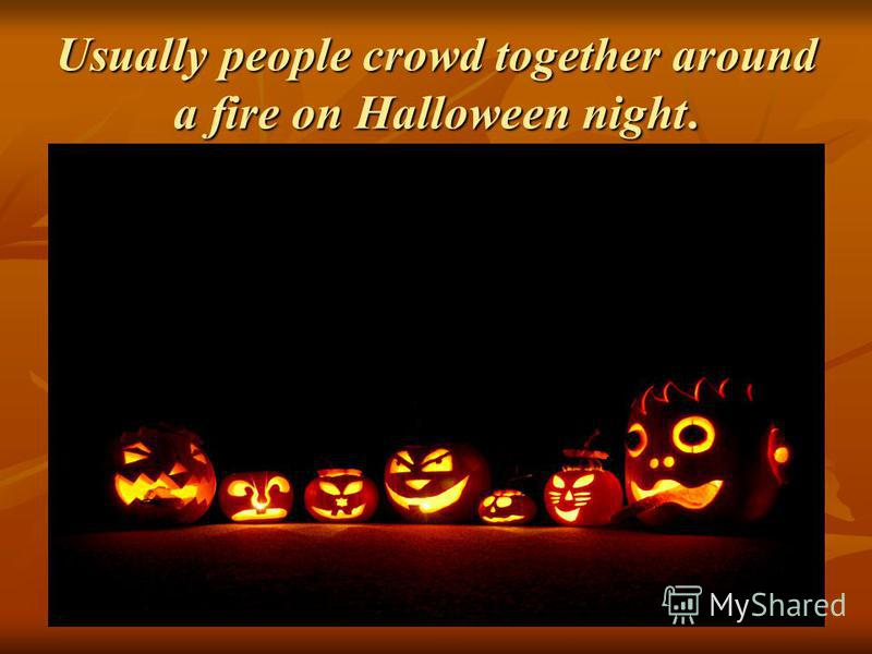 Usually people crowd together around a fire on Halloween night.