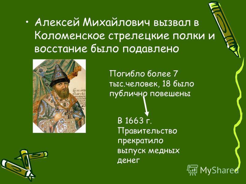 Алексей Михайлович вызвал в Коломенское стрелецкие полки и восстание было подавлено Погибло более 7 тыс.человек, 18 было публично повешены В 1663 г. Правительство прекратило выпуск медных денег