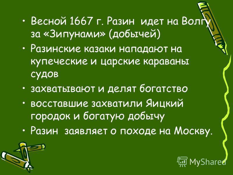 Весной 1667 г. Разин идет на Волгу за «Зипунами» (добычей) Разинские казаки нападают на купеческие и царские караваны судов захватывают и делят богатство восставшие захватили Яицкий городок и богатую добычу Разин заявляет о походе на Москву.