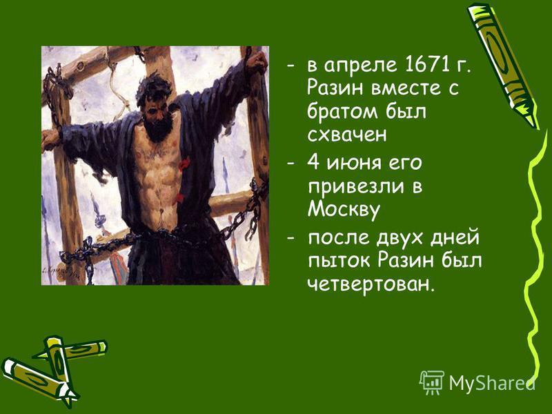 -в апреле 1671 г. Разин вместе с братом был схвачен -4 июня его привезли в Москву -после двух дней пыток Разин был четвертован.