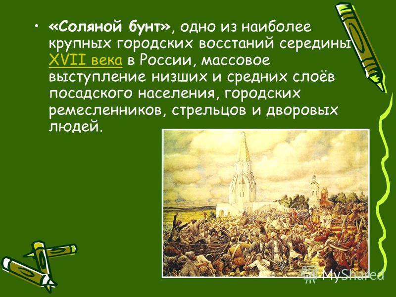 «Соляной бунт», одно из наиболее крупных городских восстаний середины XVII века в России, массовое выступление низших и средних слоёв посадского населения, городских ремесленников, стрельцов и дворовых людей. XVII века