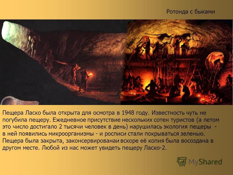 Ротонда с быками Пещера Ласко была открыта для осмотра в 1948 году. Известность чуть не погубила пещеру. Ежедневное присутствие нескольких сотен туристов (а летом это число достигало 2 тысячи человек в день) нарушилась экология пещеры - в ней появили