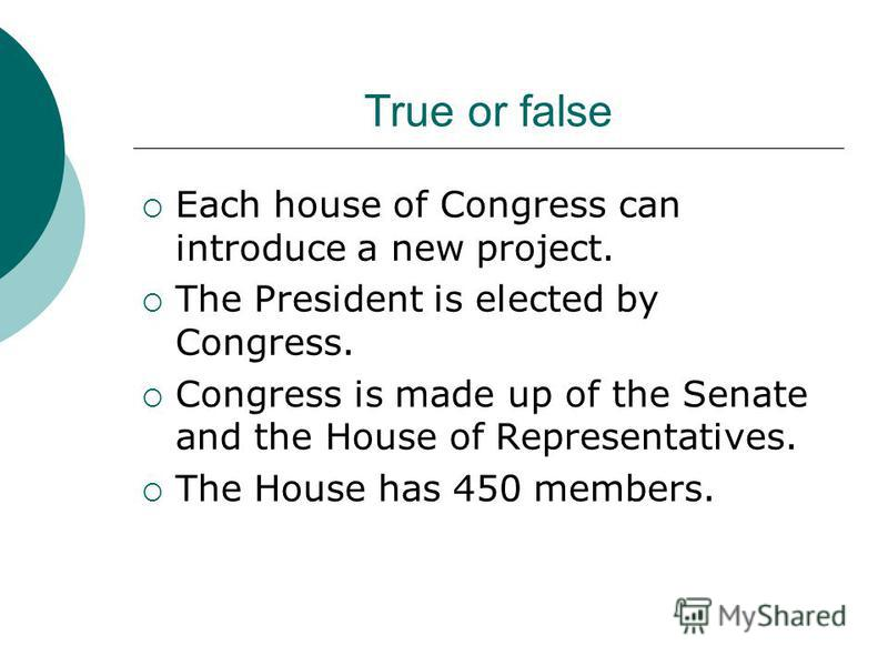 True or false The USA is a presidential republic. The President is a member of the American Parliament. The number of Representatives from each state doesnt depend on its population. Congress is the executive branch.