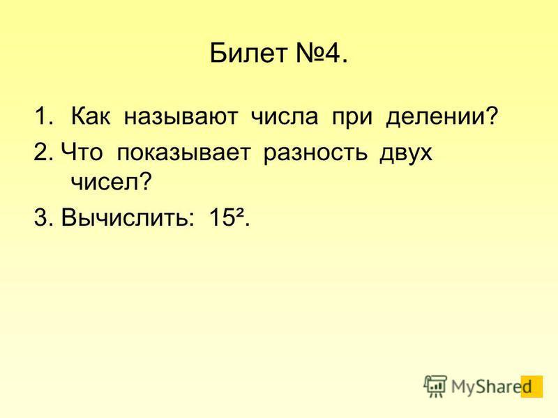 Билет 4. 1. Как называют числа при делении? 2. Что показывает разность двух чисел? 3. Вычислить: 15².