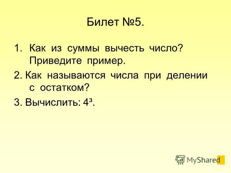 Билет 5. 1. Как из суммы вычесть число? Приведите пример. 2. Как называются числа при делении с остатком? 3. Вычислить: 4³.
