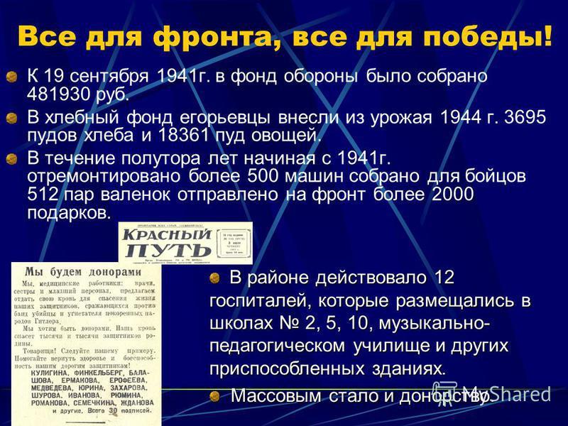 Все для фронта, все для победы! К 19 сентября 1941 г. в фонд обороны было собрано 481930 руб. В хлебный фонд егорьевцы внесли из урожая 1944 г. 3695 пудов хлеба и 18361 пуд овощей. В течение полутора лет начиная с 1941 г. отремонтировано более 500 ма