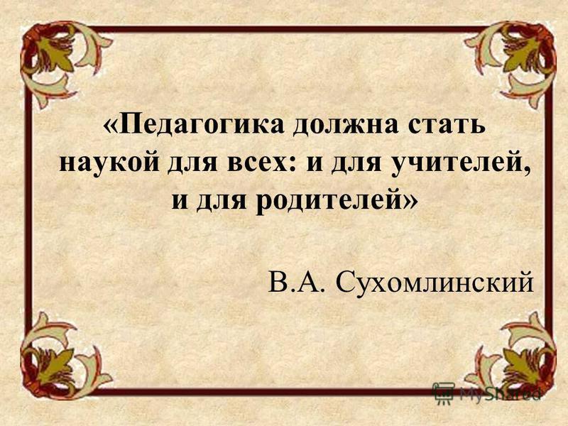 «Педагогика должна стать наукой для всех: и для учителей, и для родителей» В.А. Сухомлинский