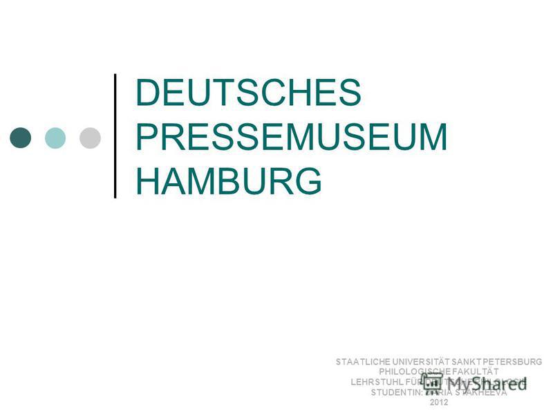 DEUTSCHES PRESSEMUSEUM HAMBURG STAATLICHE UNIVERSITÄT SANKT PETERSBURG PHILOLOGISCHE FAKULTÄT LEHRSTUHL FÜR DEUTSCHE PHILOLOGIE STUDENTIN: DARIA STAKHEEVA 2012