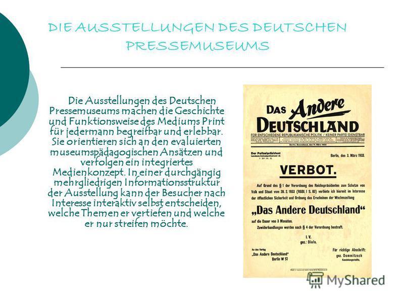 DIE AUSSTELLUNGEN DES DEUTSCHEN PRESSEMUSEUMS Die Ausstellungen des Deutschen Pressemuseums machen die Geschichte und Funktionsweise des Mediums Print für jedermann begreifbar und erlebbar. Sie orientieren sich an den evaluierten museumspädagogischen
