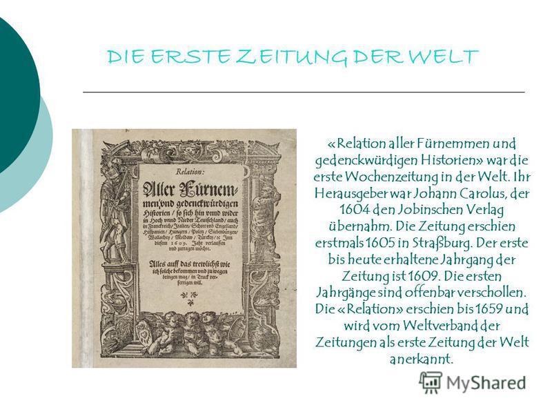 DIE ERSTE ZEITUNG DER WELT «Relation aller Fürnemmen und gedenckwürdigen Historien» war die erste Wochenzeitung in der Welt. Ihr Herausgeber war Johann Carolus, der 1604 den Jobinschen Verlag übernahm. Die Zeitung erschien erstmals 1605 in Straßburg.