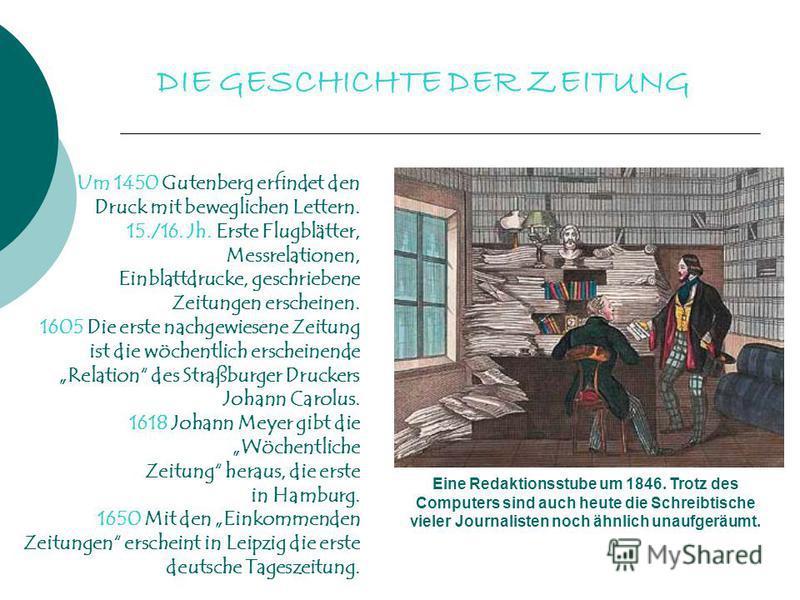 DIE GESCHICHTE DER ZEITUNG Eine Redaktionsstube um 1846. Trotz des Computers sind auch heute die Schreibtische vieler Journalisten noch ähnlich unaufgeräumt. Um 1450 Gutenberg erfindet den Druck mit beweglichen Lettern. 15./16. Jh. Erste Flugblätter,