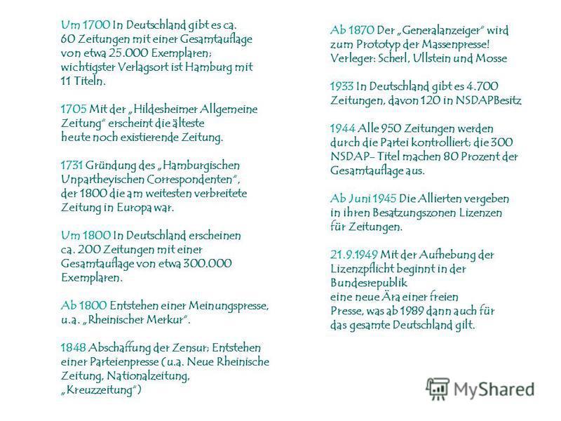 Um 1700 In Deutschland gibt es ca. 60 Zeitungen mit einer Gesamtauflage von etwa 25.000 Exemplaren; wichtigster Verlagsort ist Hamburg mit 11 Titeln. 1705 Mit der Hildesheimer Allgemeine Zeitung erscheint die älteste heute noch existierende Zeitung.