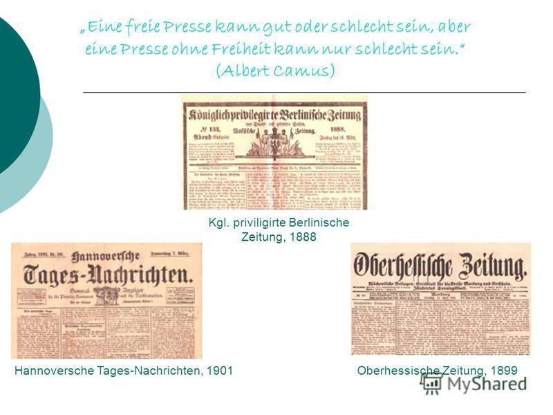 Eine freie Presse kann gut oder schlecht sein, aber eine Presse ohne Freiheit kann nur schlecht sein. (Albert Camus) Kgl. priviligirte Berlinische Zeitung, 1888 Hannoversche Tages-Nachrichten, 1901Oberhessische Zeitung, 1899