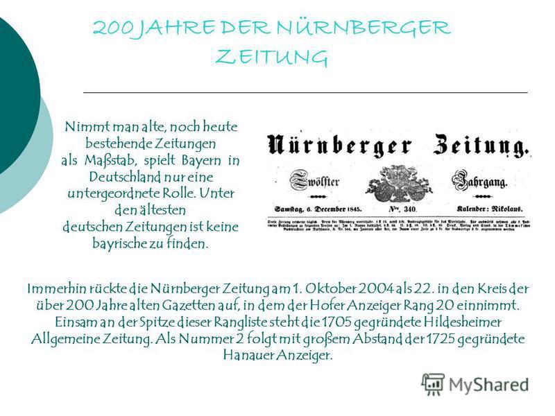 200 JAHRE DER NÜRNBERGER ZEITUNG Nimmt man alte, noch heute bestehende Zeitungen als Maßstab, spielt Bayern in Deutschland nur eine untergeordnete Rolle. Unter den ältesten deutschen Zeitungen ist keine bayrische zu finden. Immerhin rückte die Nürnbe