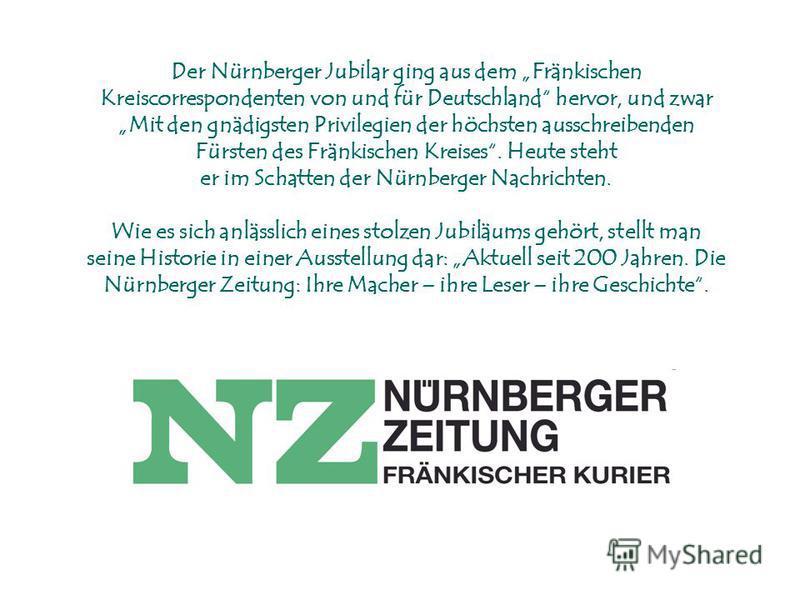 Der Nürnberger Jubilar ging aus dem Fränkischen Kreiscorrespondenten von und für Deutschland hervor, und zwar Mit den gnädigsten Privilegien der höchsten ausschreibenden Fürsten des Fränkischen Kreises. Heute steht er im Schatten der Nürnberger Nachr