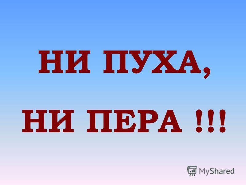 НИ ПУХА, НИ ПЕРА !!!