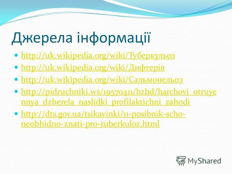 Джерела інформації http://uk.wikipedia.org/wiki/Туберкульоз http://uk.wikipedia.org/wiki/Дифтерія http://uk.wikipedia.org/wiki/Сальмонельоз http://pidruchniki.ws/19570411/bzhd/harchovi_otruye nnya_dzherela_naslidki_profilaktichni_zahodi http://pidruc