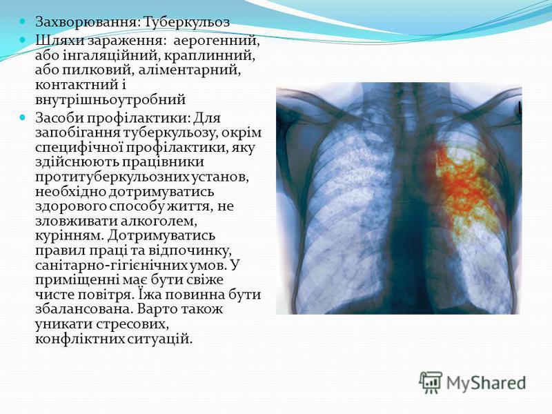 Захворювання: Туберкульоз Шляхи зараження: аерогенний, або інгаляційний, краплинний, або пилковий, аліментарний, контактний і внутрішньоутробний Засоби профілактики: Для запобігання туберкульозу, окрім специфічної профілактики, яку здійснюють працівн