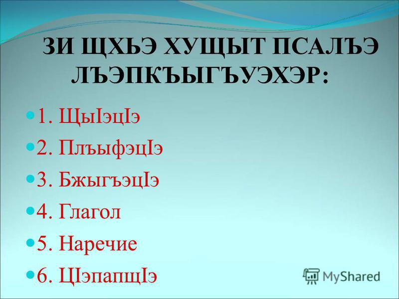 ЗИ ЩХЬЭ ХУЩЫТ ПСАЛЪЭ ЛЪЭПКЪЫГЪУЭХЭР: 1. ЩыIэцIэ 2. ПлъыфэцIэ 3. БжыгъэцIэ 4. Глагол 5. Наречие 6. ЦIэпапщIэ