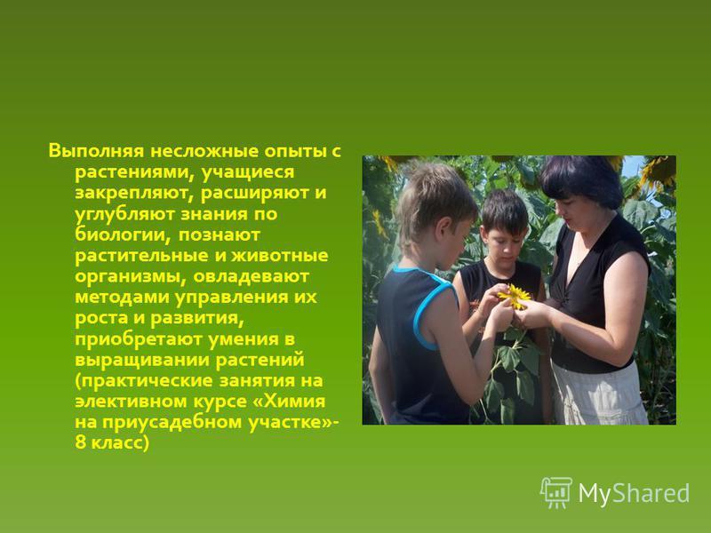 Выполняя несложные опыты с растениями, учащиеся закрепляют, расширяют и углубляют знания по биологии, познают растительные и животные организмы, овладевают методами управления их роста и развития, приобретают умения в выращивании растений (практическ