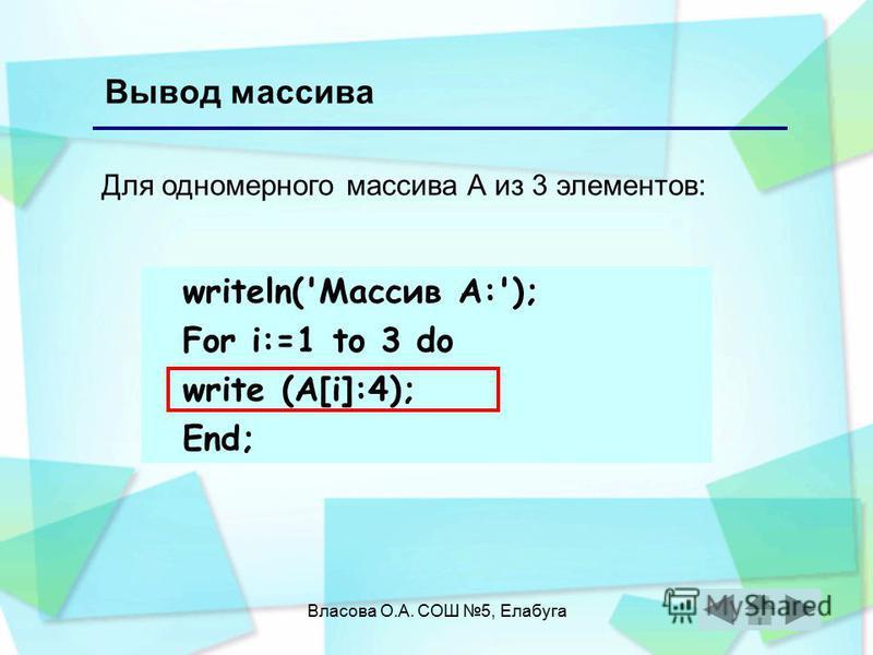 Власова О.А. СОШ 5, Елабуга Вывод массива writeln('Массив А:'); For i:=1 to 3 do write (А[i]:4); End; Для одномерного массива А из 3 элементов: