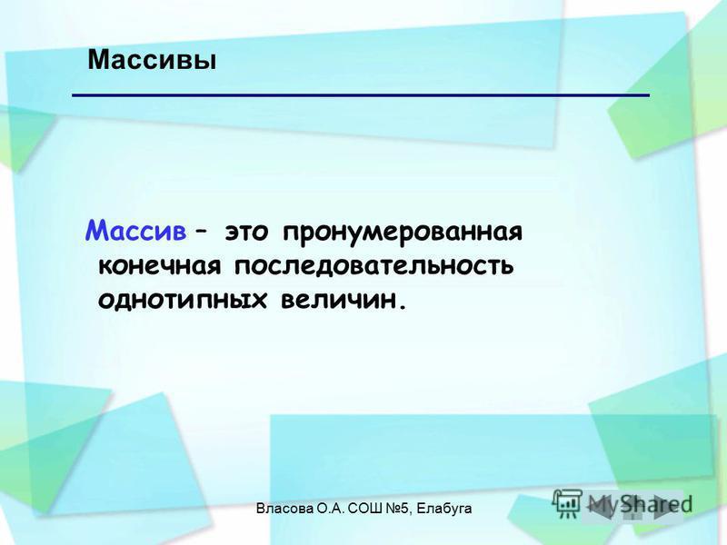 Власова О.А. СОШ 5, Елабуга Массивы Массив – это пронумерованная конечная последовательность однотипных величин.