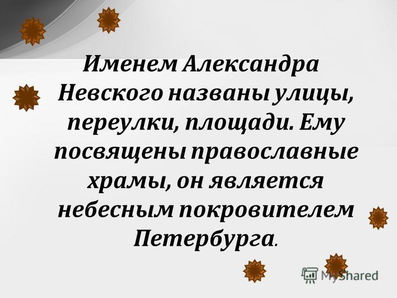 Именем Александра Невского названы улицы, переулки, площади. Ему посвящены православные храмы, он является небесным покровителем Петербурга.