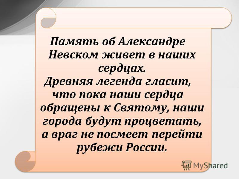Память об Александре Невском живет в наших сердцах. Древняя легенда гласит, что пока наши сердца обращены к Святому, наши города будут процветать, а враг не посмеет перейти рубежи России.