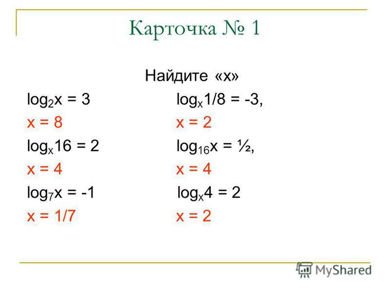 Карточка 1 Найдите «х» log 2 x = 3 log x 1/8 = -3, x = 8 х = 2 log x 16 = 2 log 16 x = ½, x = 4 log 7 x = -1 log x 4 = 2 x = 1/7 x = 2