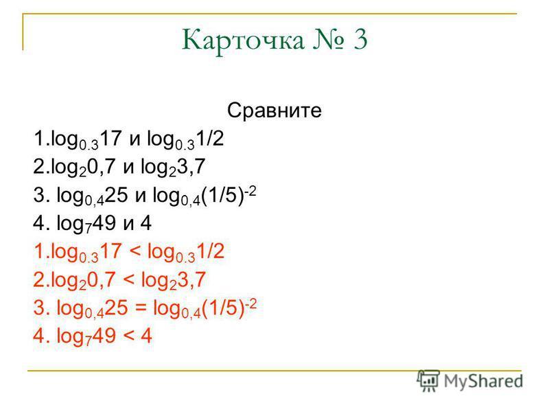 Карточка 3 Сравните 1. log 0.3 17 и log 0.3 1/2 2. log 2 0,7 и log 2 3,7 3. log 0,4 25 и log 0,4 (1/5) -2 4. log 7 49 и 4 1. log 0.3 17 < log 0.3 1/2 2. log 2 0,7 < log 2 3,7 3. log 0,4 25 = log 0,4 (1/5) -2 4. log 7 49 < 4