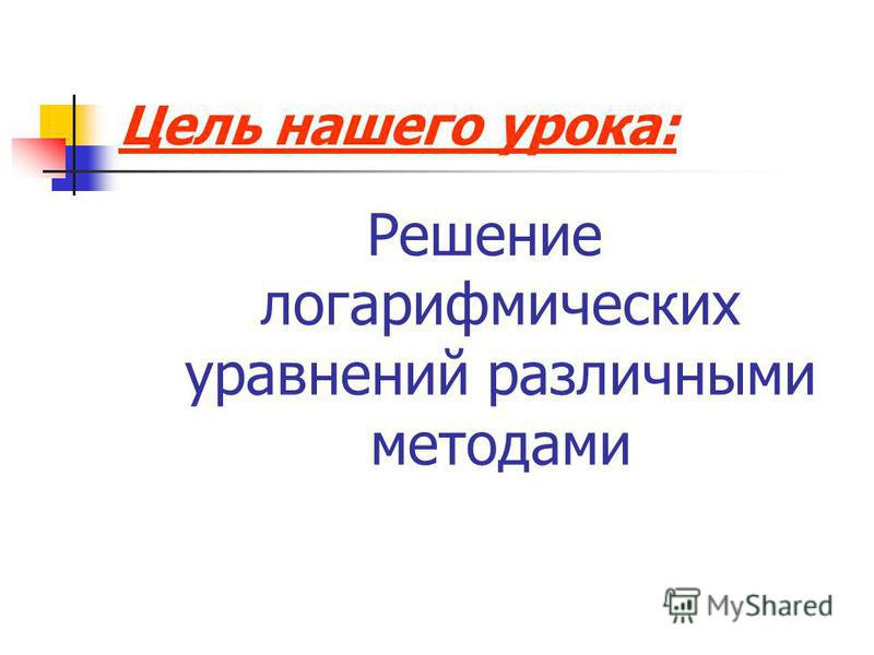 Цель нашего урока: Решение логарифмических уравнений различными методами