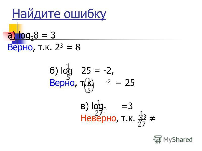 Найдите ошибку а) log 2 8 = 3 Верно, т.к. 2 3 = 8 б) log 25 = -2, Верно, т.к. -2 = 25 в) log 3 =3 Неверно, т.к. 3 3