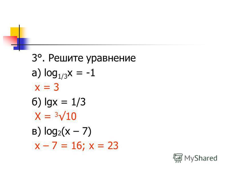 3°. Решите уравнение а) log 1/3 х = -1 х = 3 б) lgх = 1/3 Х = 3 10 в) log 2 (х – 7) х – 7 = 16; х = 23
