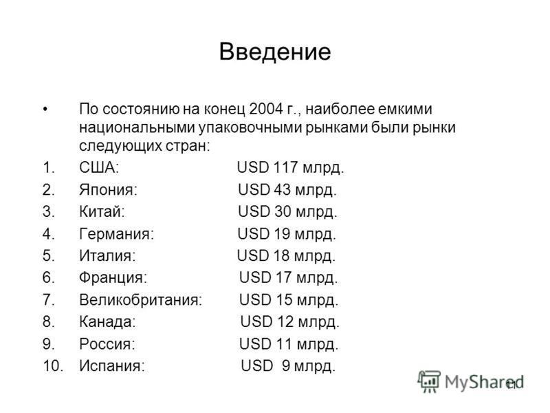 11 Введение По состоянию на конец 2004 г., наиболее емкими национальными упаковочными рынками были рынки следующих стран: 1.США: USD 117 млрд. 2.Япония: USD 43 млрд. 3.Китай: USD 30 млрд. 4.Германия: USD 19 млрд. 5.Италия: USD 18 млрд. 6.Франция: USD