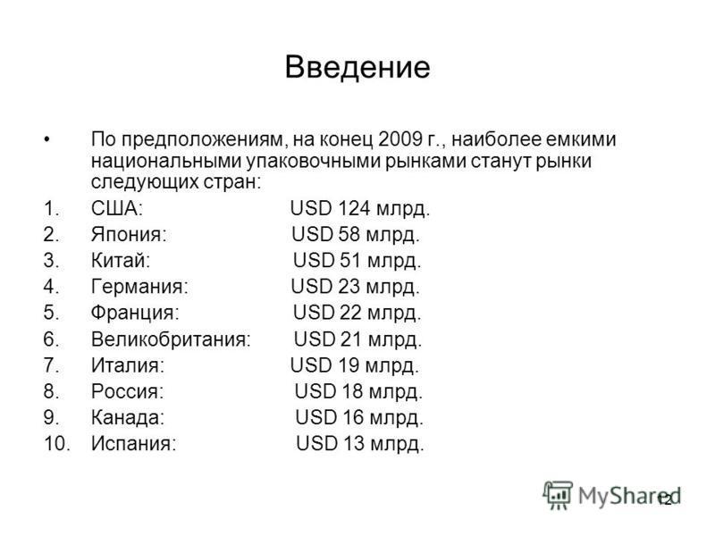 12 Введение По предположениям, на конец 2009 г., наиболее емкими национальными упаковочными рынками станут рынки следующих стран: 1.США: USD 124 млрд. 2.Япония: USD 58 млрд. 3.Китай: USD 51 млрд. 4.Германия: USD 23 млрд. 5.Франция: USD 22 млрд. 6.Вел