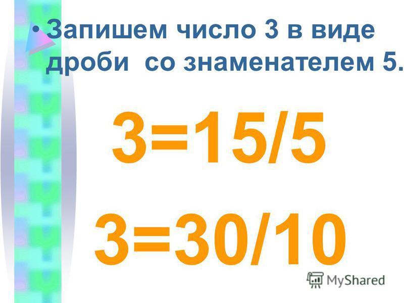 Запишем число 3 в виде дроби со знаменателем 5. 3=15/5 3=30/10