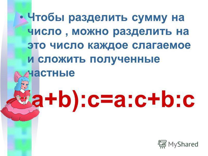 Чтобы разделить сумму на число, можно разделить на это число каждое слагаемое и сложить полученные частные (a+b):c=a:c+b:c
