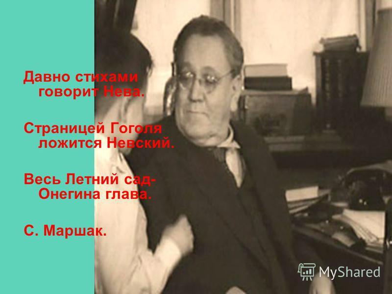 Давно стихами говорит Нева. Страницей Гоголя ложится Невский. Весь Летний сад- Онегина глава. С. Маршак.
