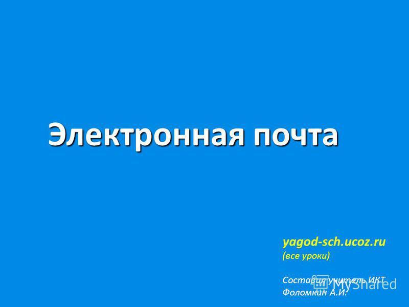 Электронная почта yagod-sch.ucoz.ru (все уроки) Составил учитель ИКТ Фоломкин А.И.
