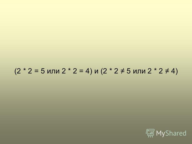 (2 * 2 = 5 или 2 * 2 = 4) и (2 * 2 5 или 2 * 2 4)