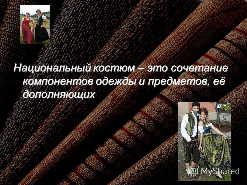 Национальный костюм – это сочетание компонентов одежды и предметов, её дополняющих