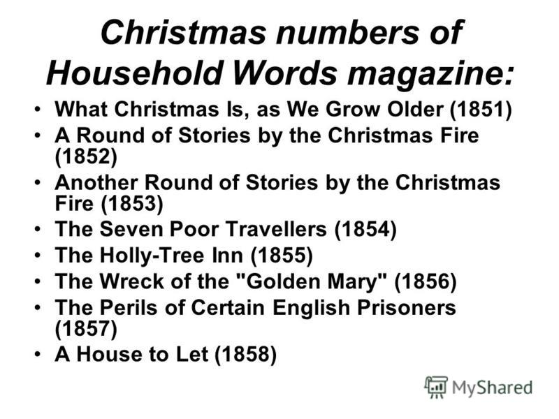 Christmas numbers of Household Words magazine: What Christmas Is, as We Grow Older (1851) A Round of Stories by the Christmas Fire (1852) Another Round of Stories by the Christmas Fire (1853) The Seven Poor Travellers (1854) The Holly-Tree Inn (1855)