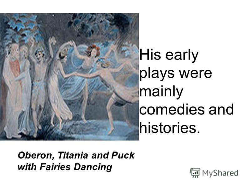 His early plays were mainly comedies and histories. Oberon, Titania and Puck with Fairies Dancing