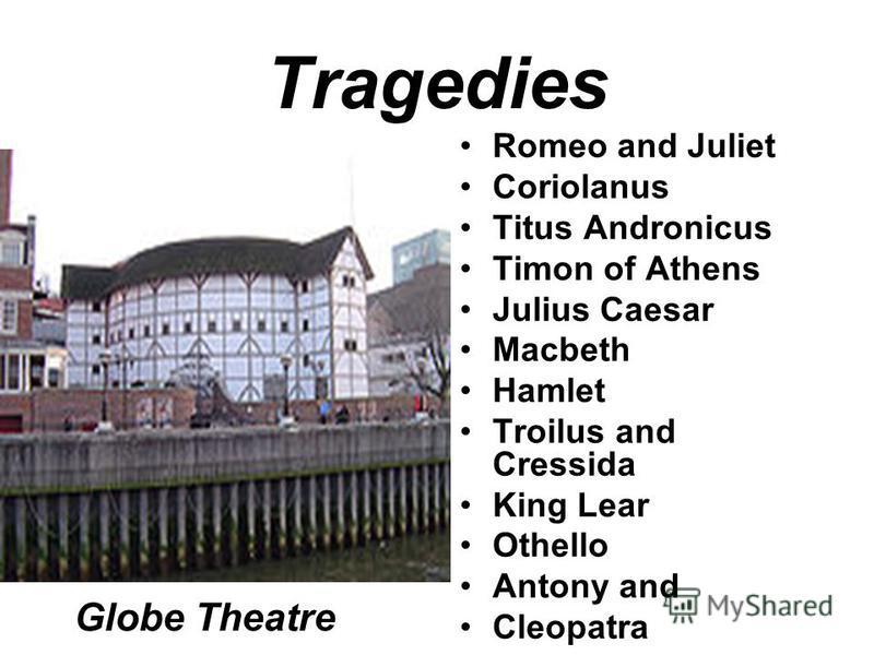 Tragedies Romeo and Juliet Coriolanus Titus Andronicus Timon of Athens Julius Caesar Macbeth Hamlet Troilus and Cressida King Lear Othello Antony and Cleopatra Globe Theatre