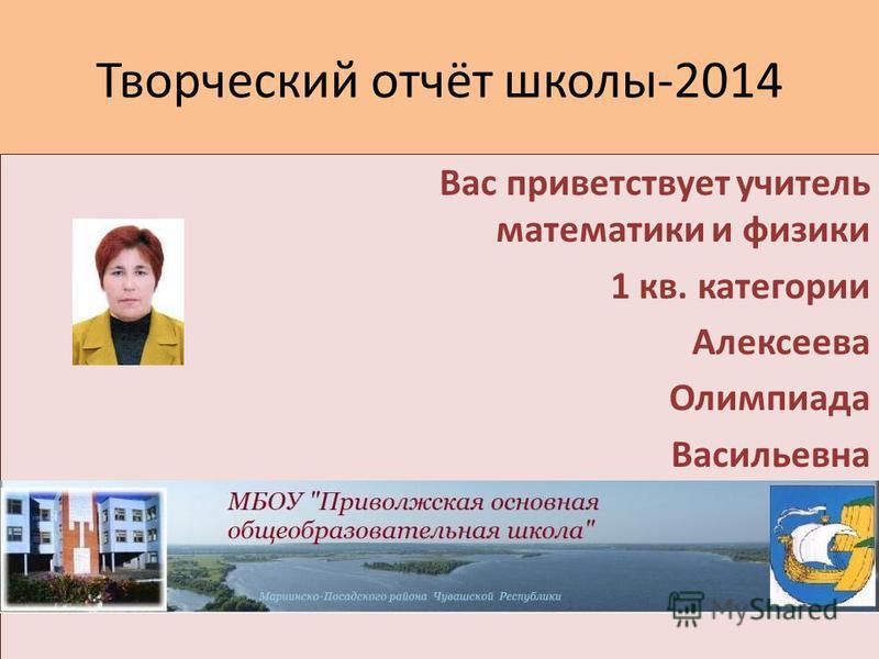 Творческий отчёт школы-2014 Вас приветствует учитель математики и физики 1 кв. категории Алексеева Олимпиада Васильевна